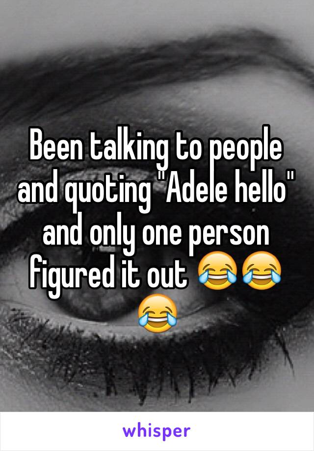 "Been talking to people and quoting ""Adele hello"" and only one person figured it out 😂😂😂"