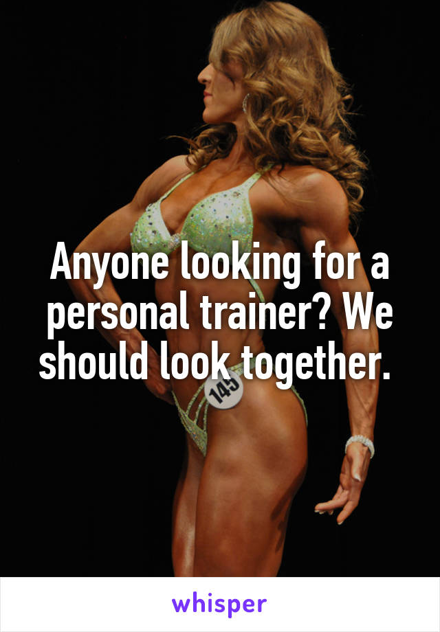 Anyone looking for a personal trainer? We should look together.
