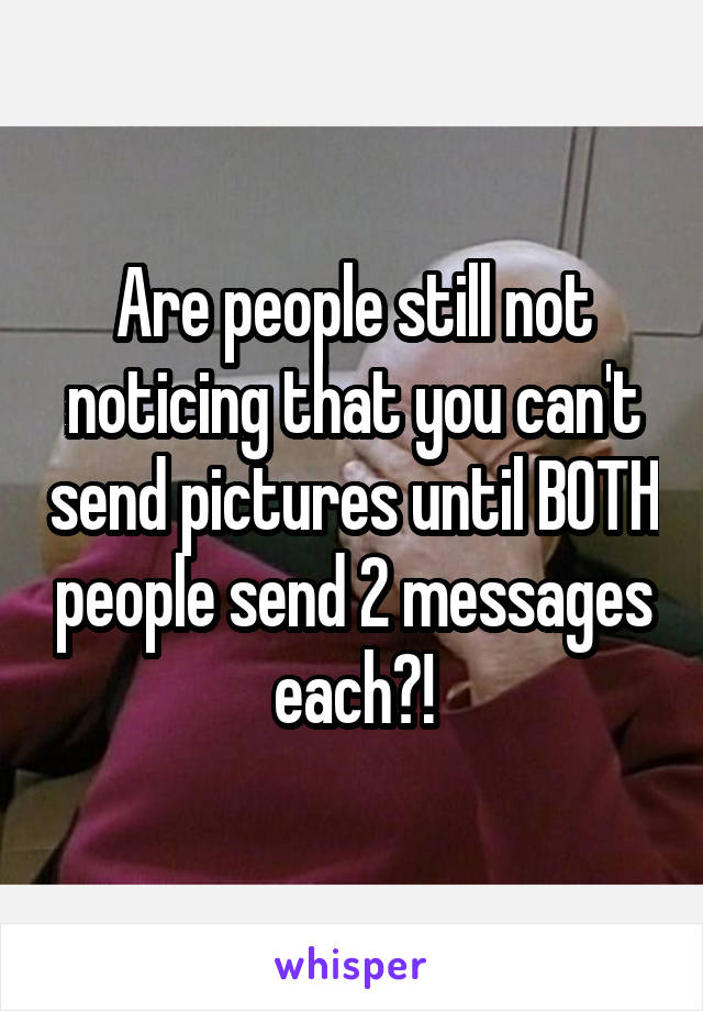 Are people still not noticing that you can't send pictures until BOTH people send 2 messages each?!