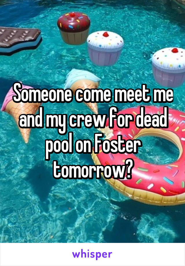 Someone come meet me and my crew for dead pool on Foster tomorrow?
