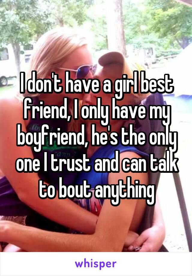 I don't have a girl best friend, I only have my boyfriend, he's the only one I trust and can talk to bout anything