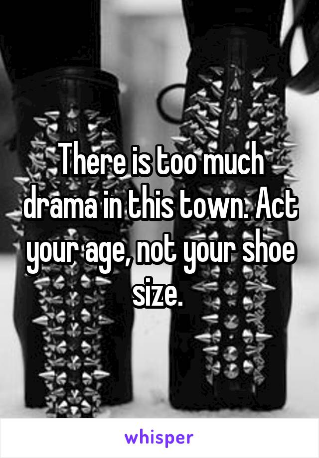 There is too much drama in this town. Act your age, not your shoe size.