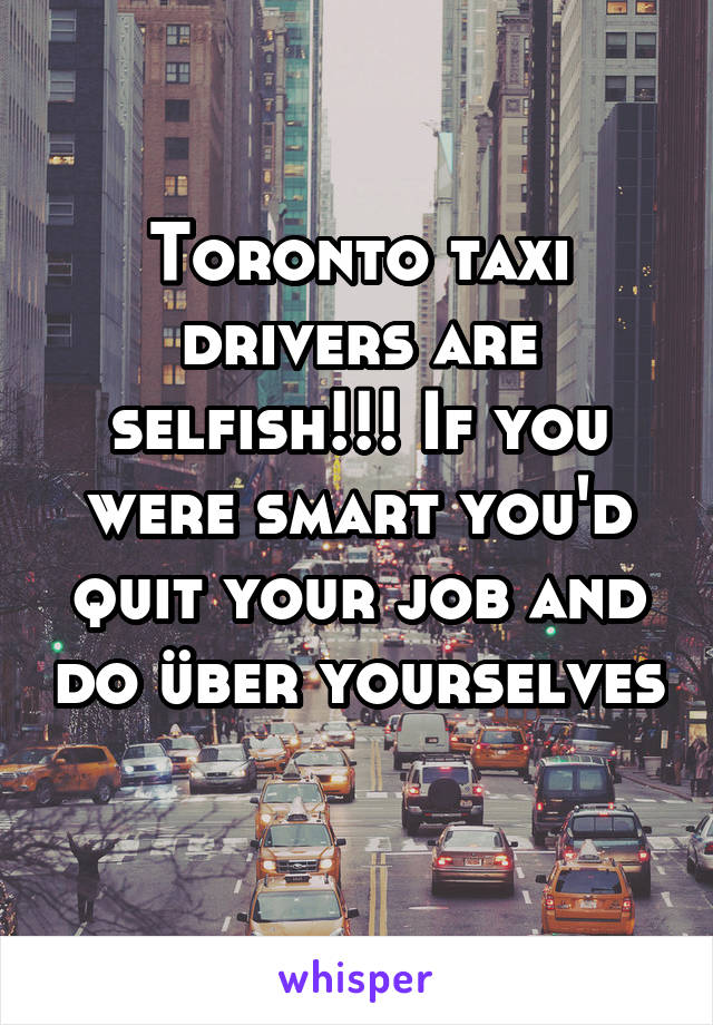 Toronto taxi drivers are selfish!!! If you were smart you'd quit your job and do über yourselves