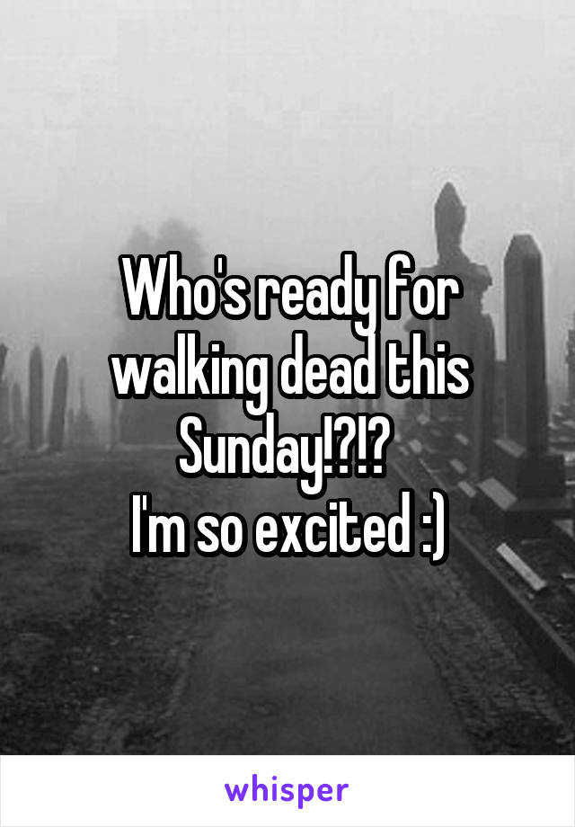 Who's ready for walking dead this Sunday!?!?  I'm so excited :)