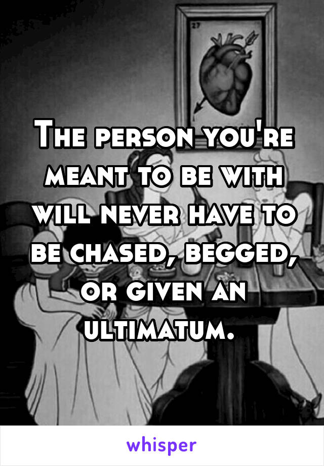 The person you're meant to be with will never have to be chased, begged, or given an ultimatum.