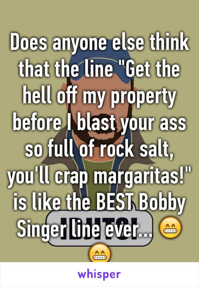 "Does anyone else think that the line ""Get the hell off my property before I blast your ass so full of rock salt, you'll crap margaritas!"" is like the BEST Bobby Singer line ever... 😁😁"