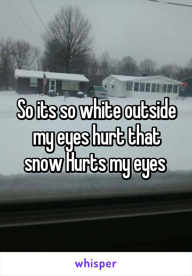 So its so white outside my eyes hurt that snow Hurts my eyes
