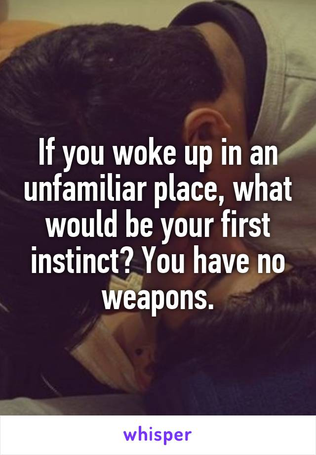 If you woke up in an unfamiliar place, what would be your first instinct? You have no weapons.
