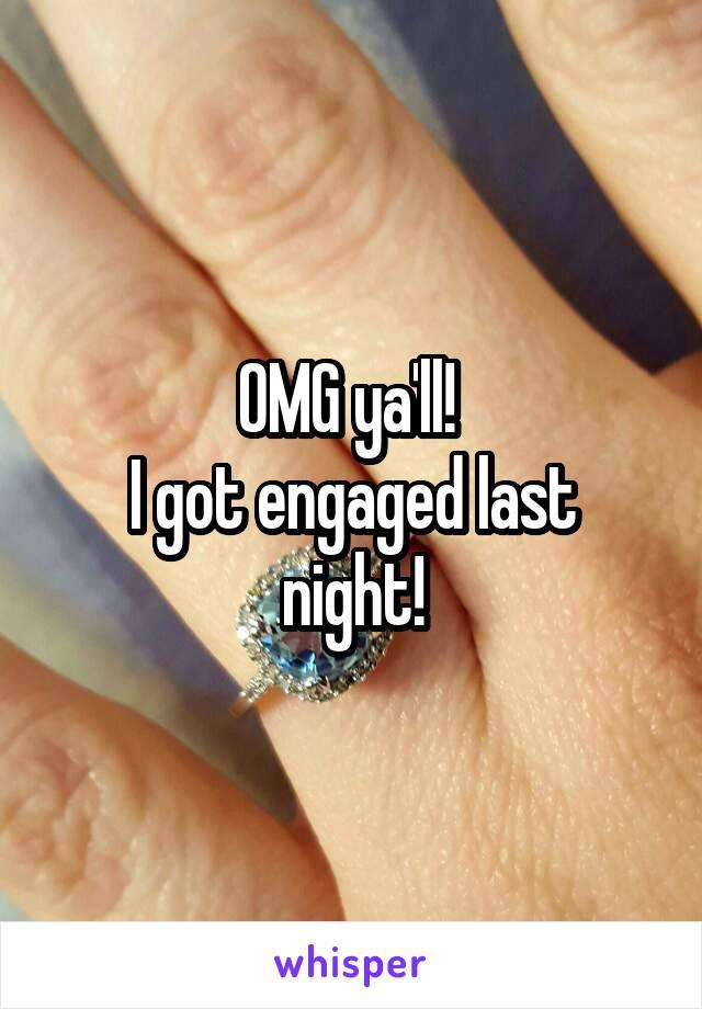 OMG ya'll!  I got engaged last night!