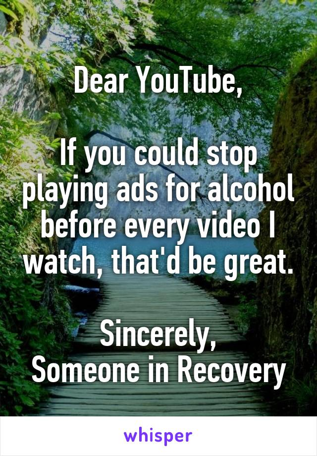 Dear YouTube,  If you could stop playing ads for alcohol before every video I watch, that'd be great.  Sincerely, Someone in Recovery