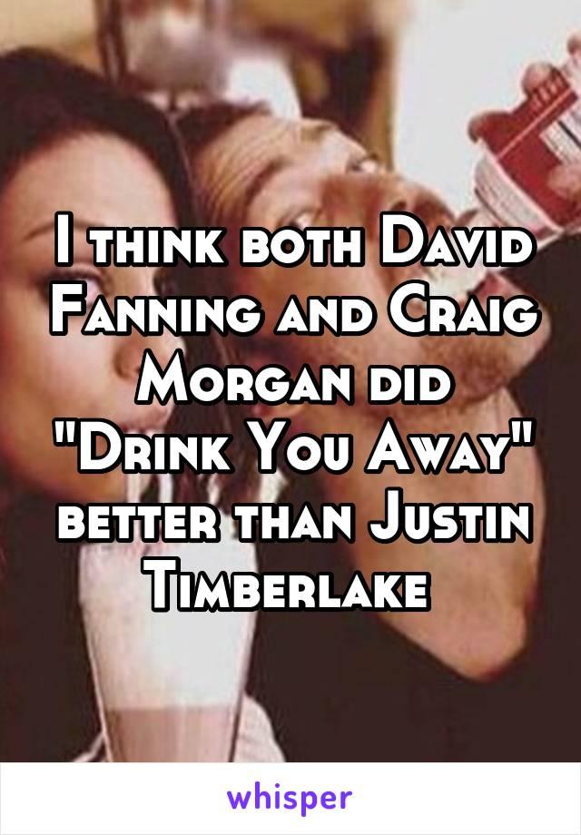 """I think both David Fanning and Craig Morgan did """"Drink You Away"""" better than Justin Timberlake"""