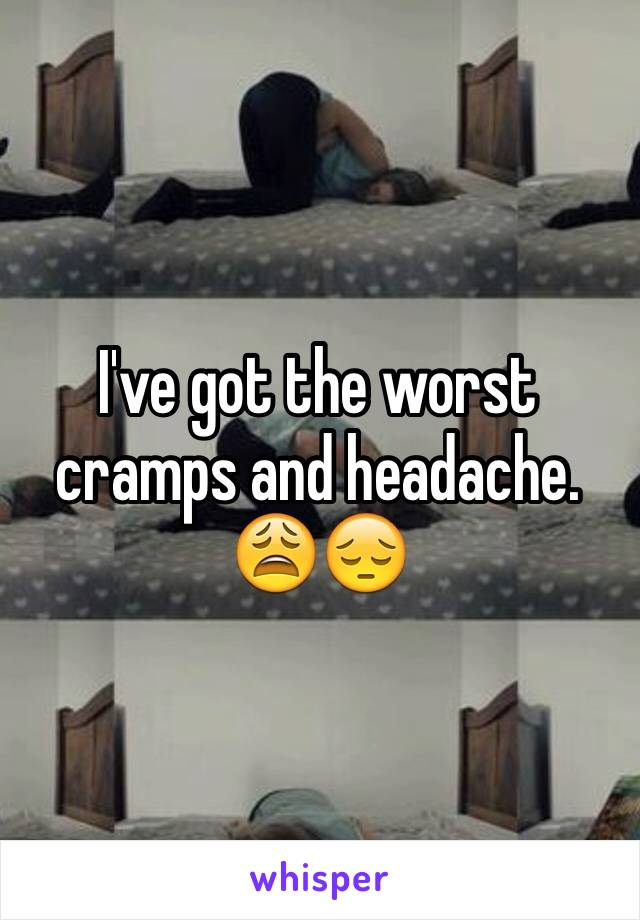 I've got the worst cramps and headache. 😩😔