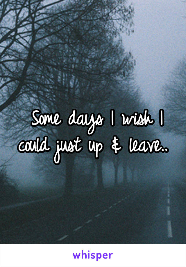 Some days I wish I could just up & leave..