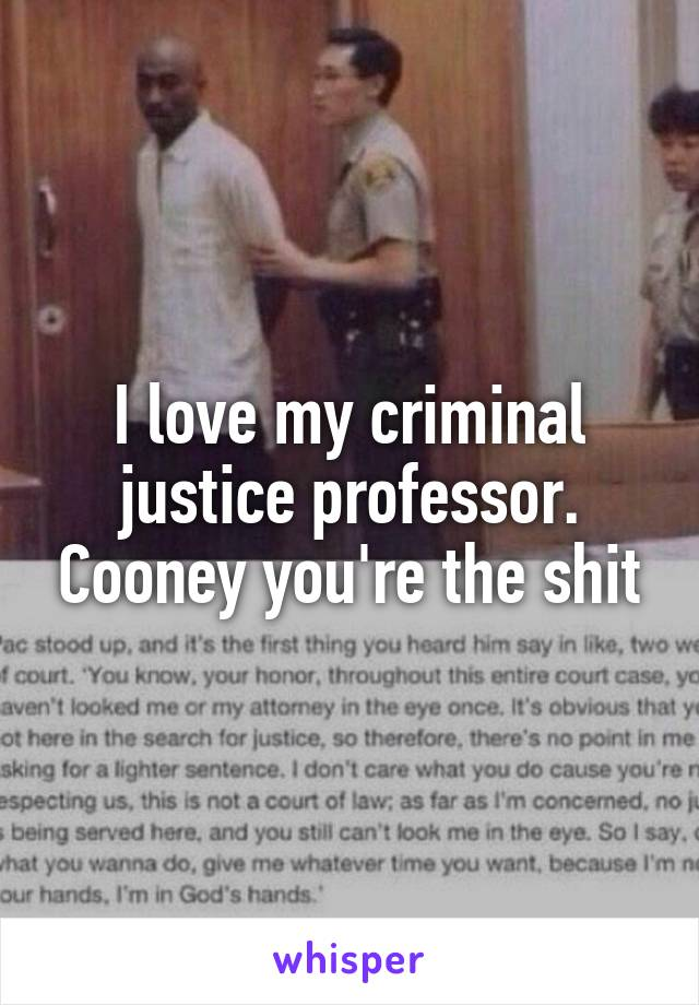 I love my criminal justice professor. Cooney you're the shit
