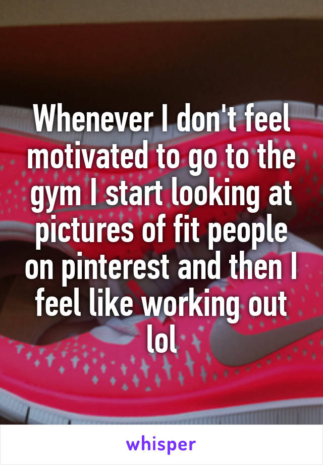 Whenever I don't feel motivated to go to the gym I start looking at pictures of fit people on pinterest and then I feel like working out lol