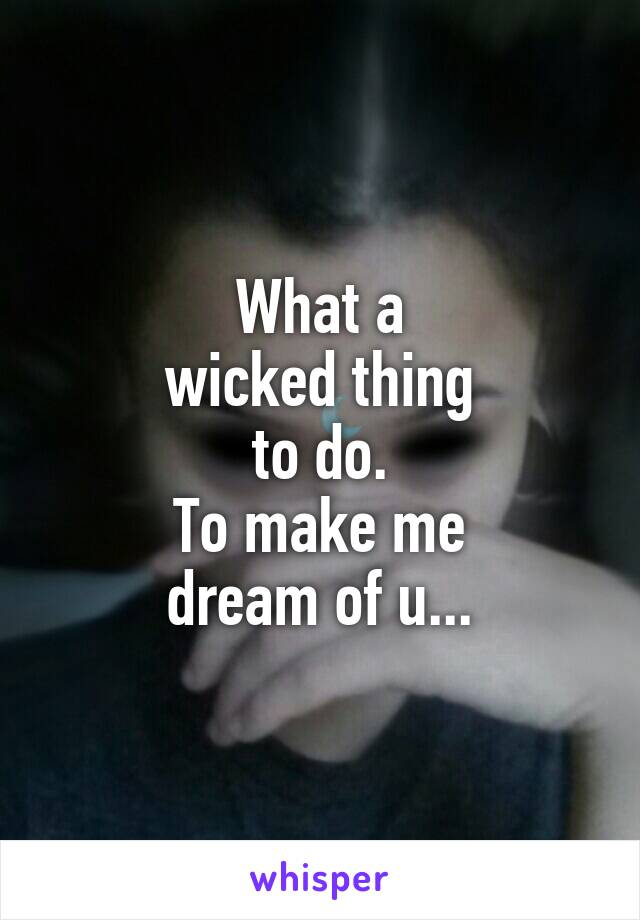 What a wicked thing to do. To make me dream of u...