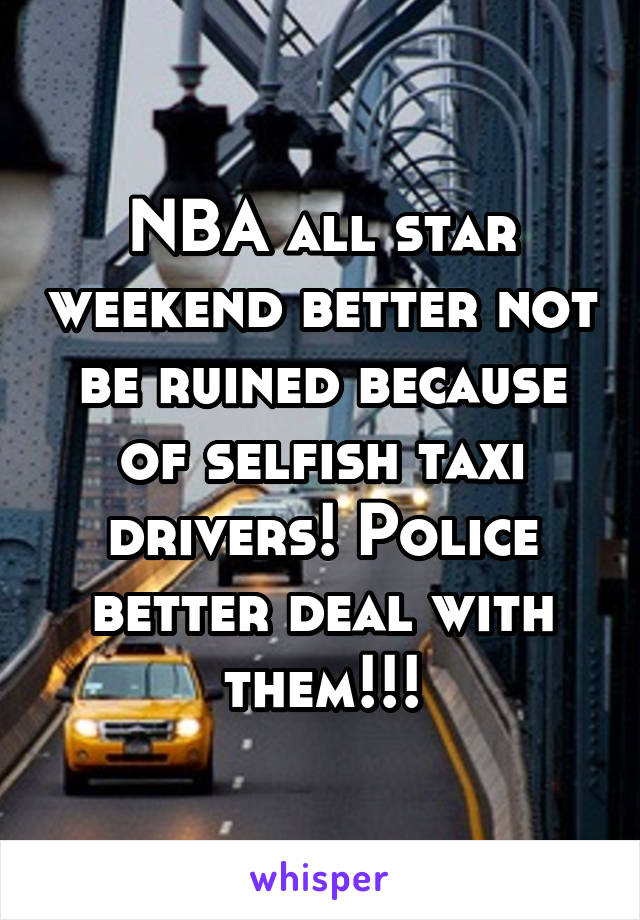 NBA all star weekend better not be ruined because of selfish taxi drivers! Police better deal with them!!!