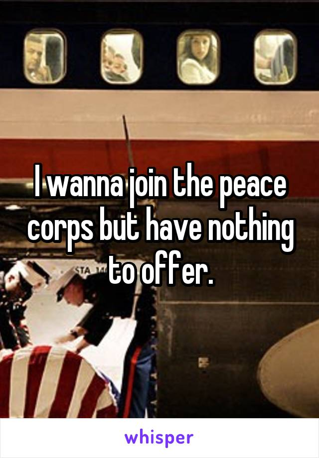 I wanna join the peace corps but have nothing to offer.