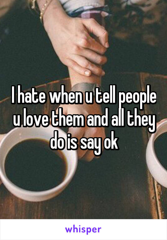 I hate when u tell people u love them and all they do is say ok