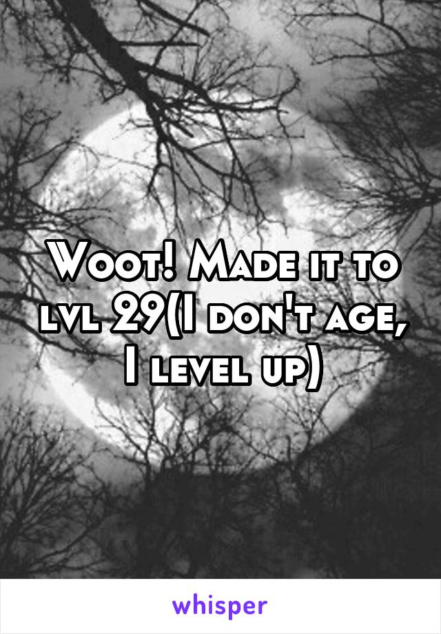 Woot! Made it to lvl 29(I don't age, I level up)
