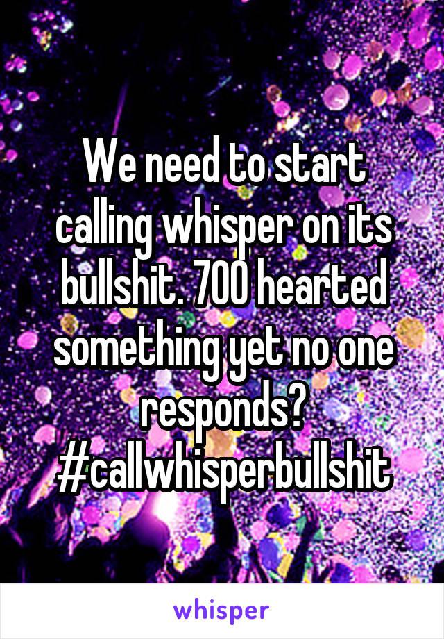 We need to start calling whisper on its bullshit. 700 hearted something yet no one responds? #callwhisperbullshit
