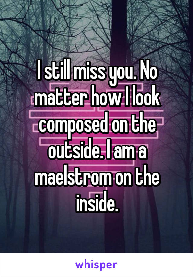 I still miss you. No matter how I look composed on the outside. I am a maelstrom on the inside.
