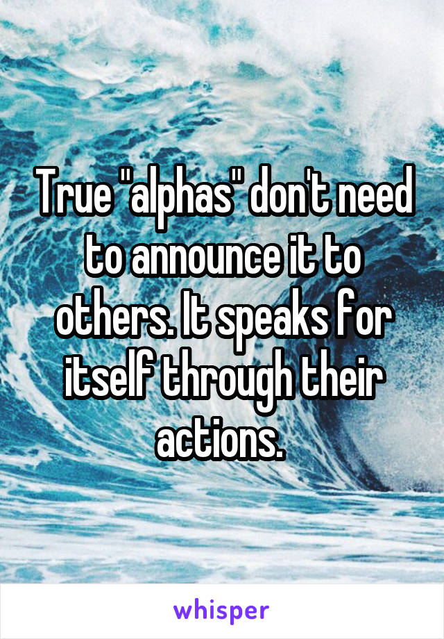"True ""alphas"" don't need to announce it to others. It speaks for itself through their actions."