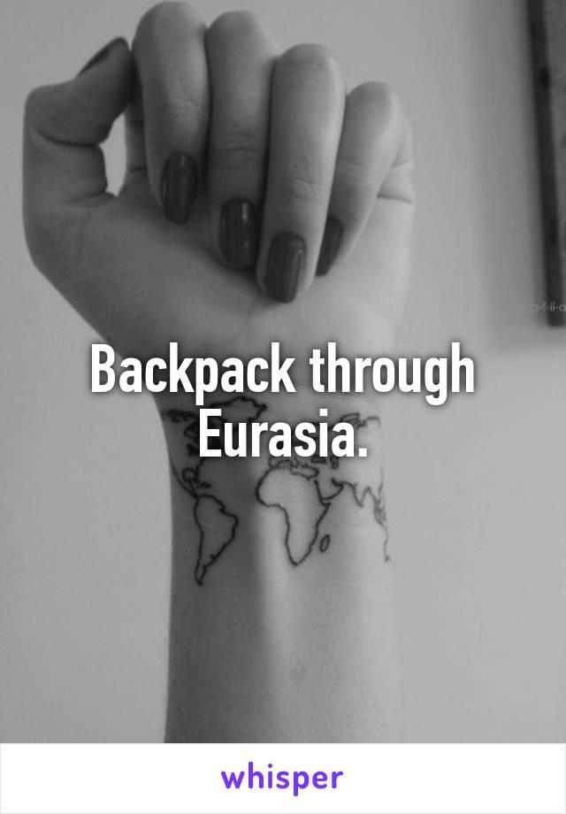 Backpack through Eurasia.