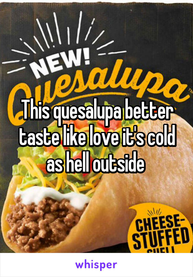 This quesalupa better taste like love it's cold as hell outside