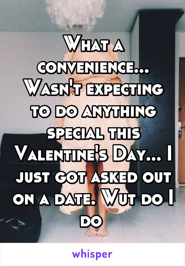 What a convenience... Wasn't expecting to do anything special this Valentine's Day... I just got asked out on a date. Wut do I do