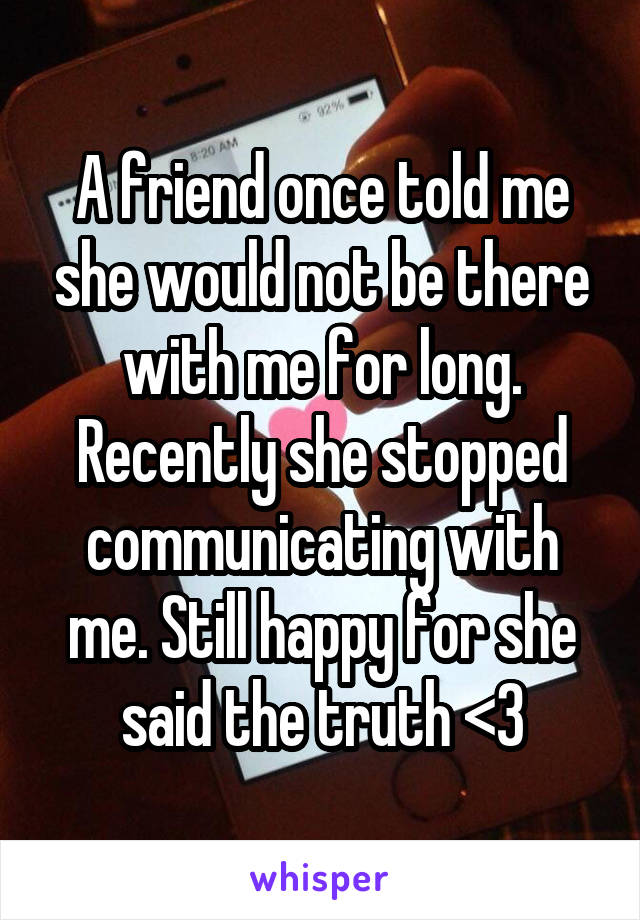 A friend once told me she would not be there with me for long. Recently she stopped communicating with me. Still happy for she said the truth <3