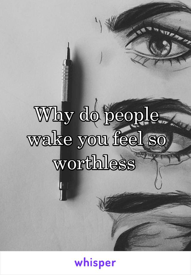 Why do people wake you feel so worthless