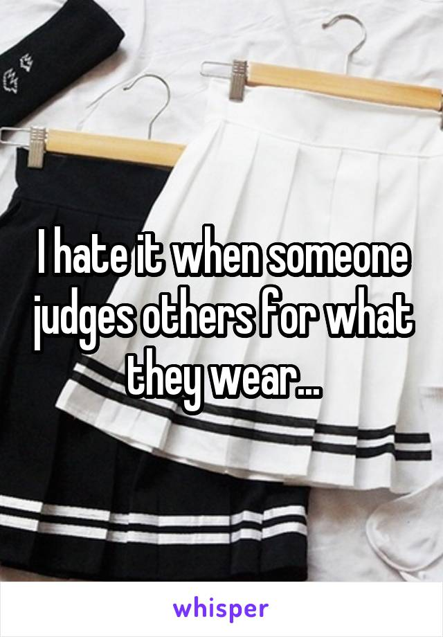 I hate it when someone judges others for what they wear...