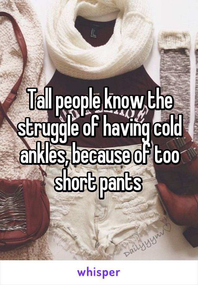 Tall people know the struggle of having cold ankles, because of too short pants