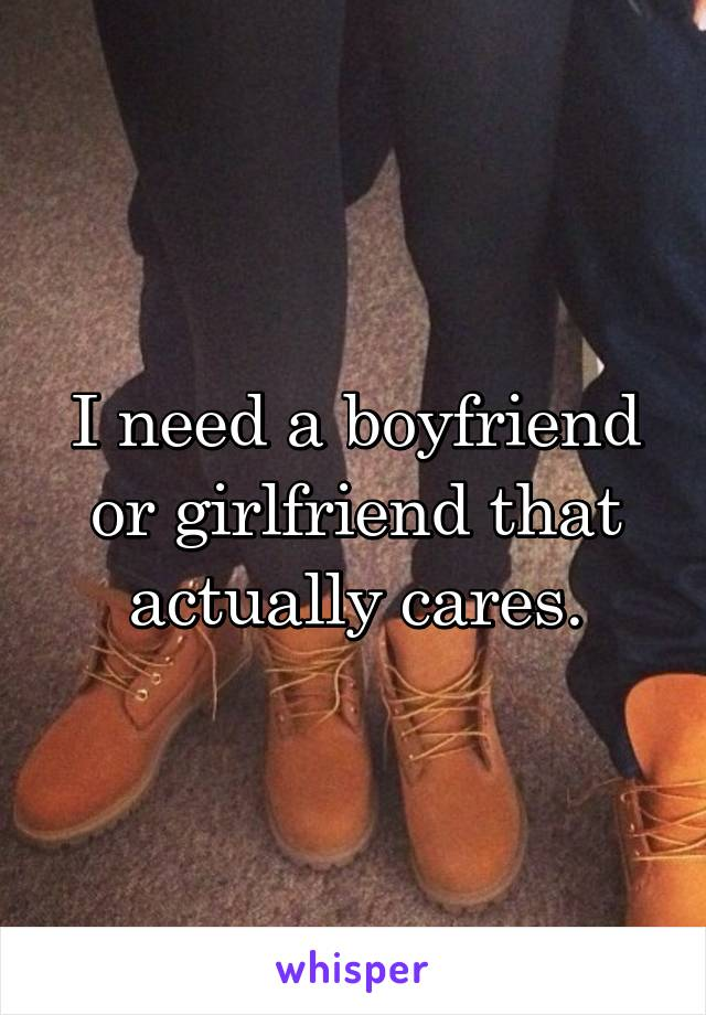 I need a boyfriend or girlfriend that actually cares.