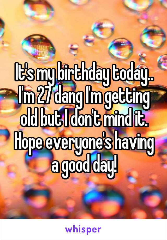 It's my birthday today.. I'm 27 dang I'm getting old but I don't mind it. Hope everyone's having a good day!