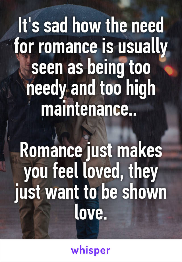 It's sad how the need for romance is usually seen as being too needy and too high maintenance..   Romance just makes you feel loved, they just want to be shown love.