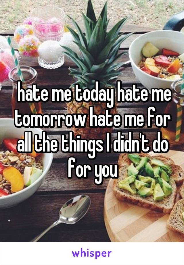 hate me today hate me tomorrow hate me for all the things I didn't do for you