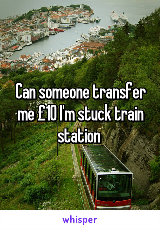 Can someone transfer me £10 I'm stuck train station