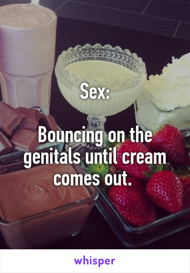 Sex:  Bouncing on the genitals until cream comes out.