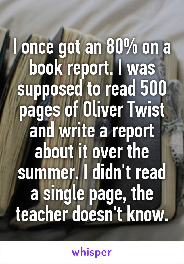 I once got an 80% on a book report. I was supposed to read 500 pages of Oliver Twist and write a report about it over the summer. I didn't read a single page, the teacher doesn't know.