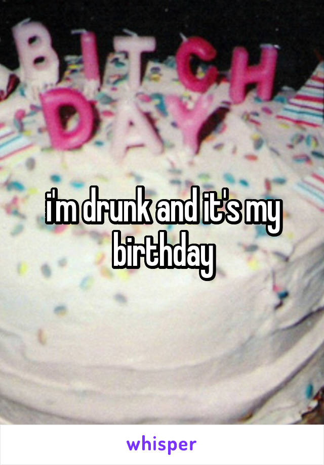 i'm drunk and it's my birthday