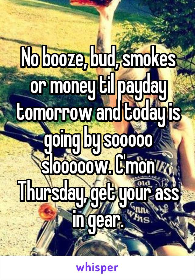 No booze, bud, smokes or money til payday tomorrow and today is going by sooooo slooooow. C'mon Thursday, get your ass in gear.