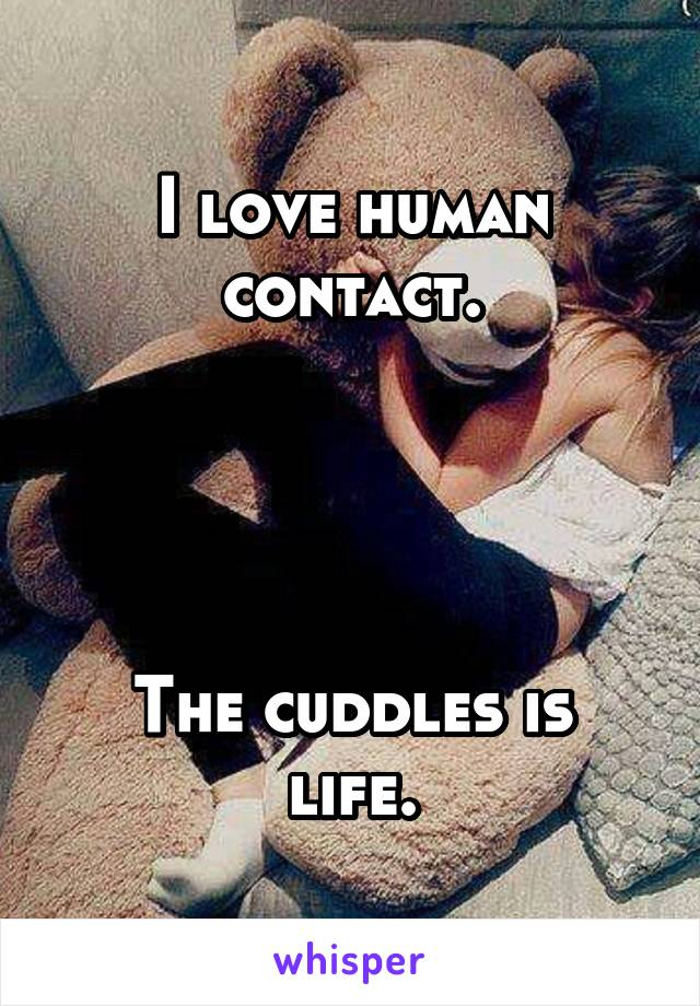 I love human contact.     The cuddles is life.