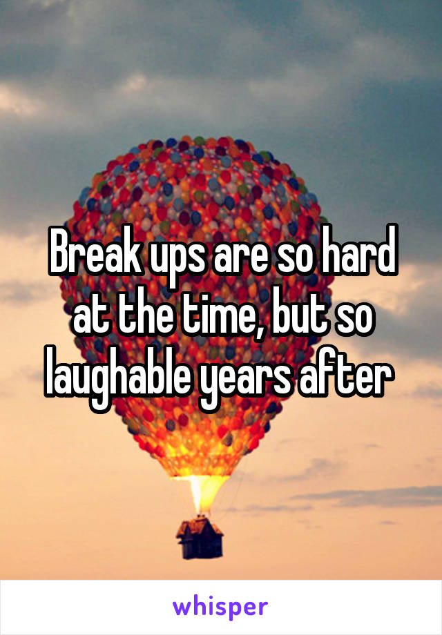 Break ups are so hard at the time, but so laughable years after