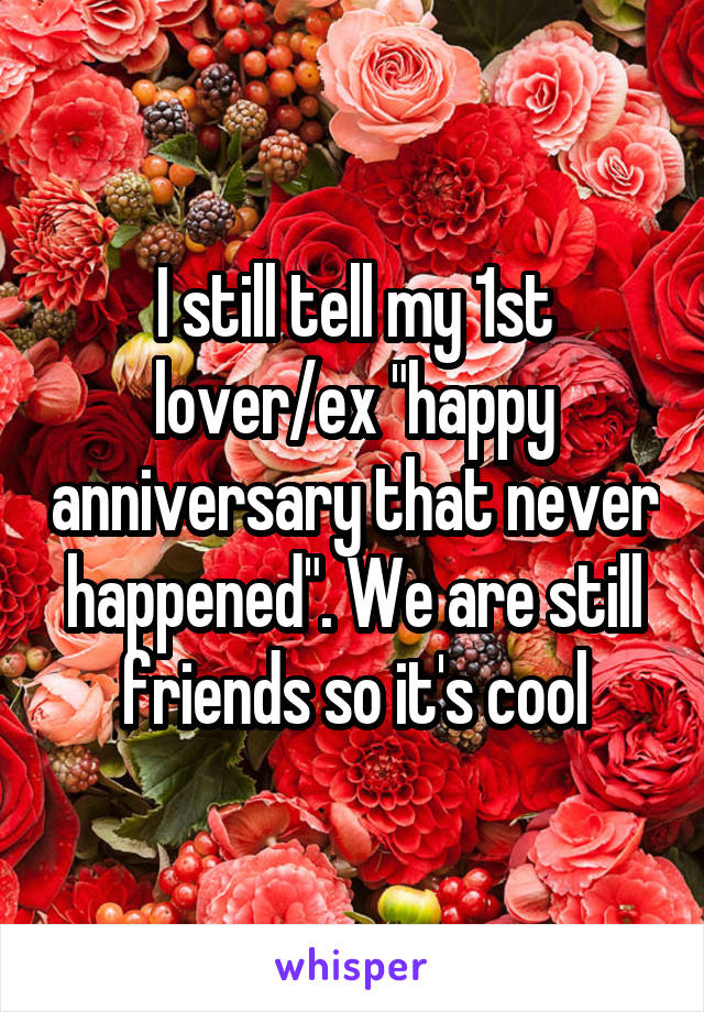 """I still tell my 1st lover/ex """"happy anniversary that never happened"""". We are still friends so it's cool"""