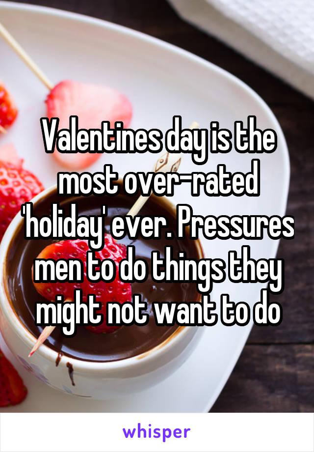 Valentines day is the most over-rated 'holiday' ever. Pressures men to do things they might not want to do