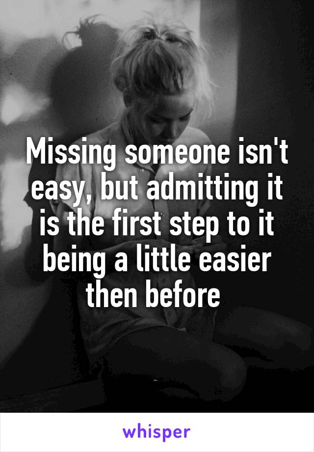 Missing someone isn't easy, but admitting it is the first step to it being a little easier then before