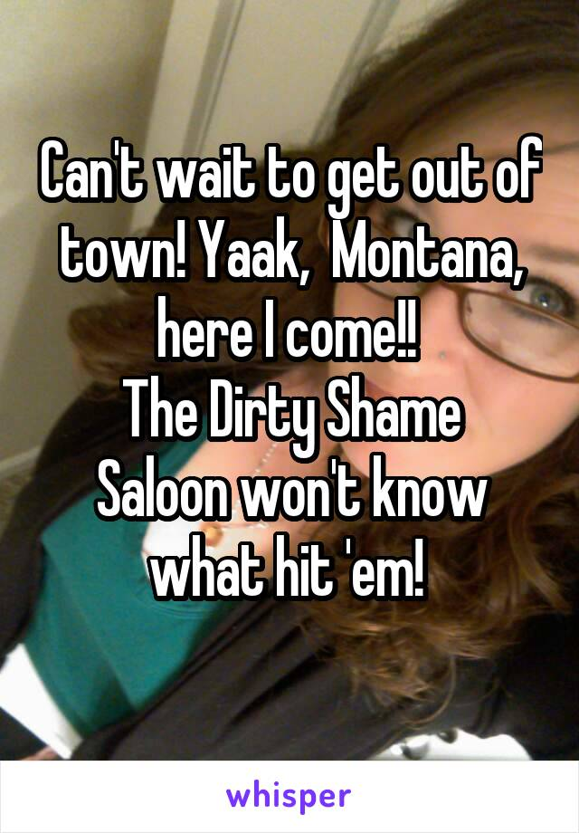 Can't wait to get out of town! Yaak,  Montana, here I come!!  The Dirty Shame Saloon won't know what hit 'em!