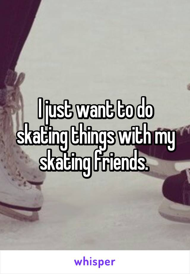 I just want to do skating things with my skating friends.